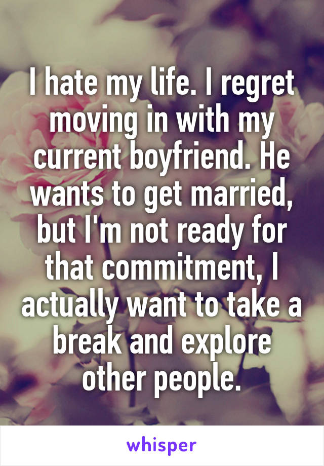 I hate my life. I regret moving in with my current boyfriend. He wants to get married, but I'm not ready for that commitment, I actually want to take a break and explore other people.