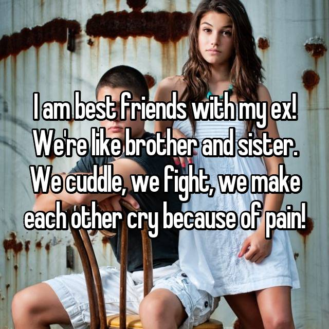 I am best friends with my ex! We're like brother and sister. We cuddle, we fight, we make each other cry because of pain!