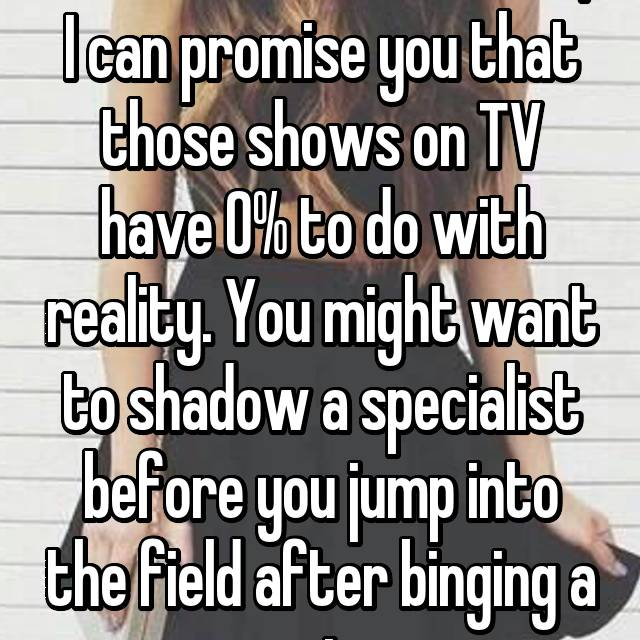 As a forensic scientist, I can promise you that those shows on TV have 0% to do with reality. You might want to shadow a specialist before you jump into the field after binging a series.