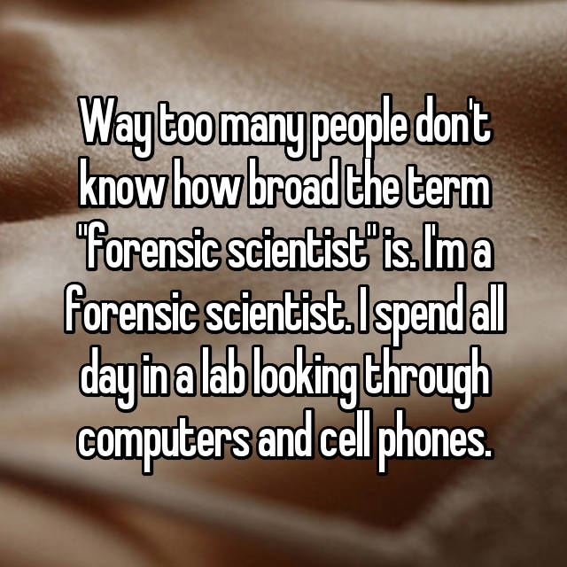 "Way too many people don't know how broad the term ""forensic scientist"" is. I'm a forensic scientist. I spend all day in a lab looking through computers and cell phones."