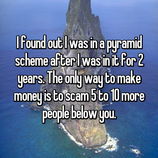 I found out I was in a pyramid scheme after I was in it for 2 years. The only way to make money is to scam 5 to 10 more people below you.