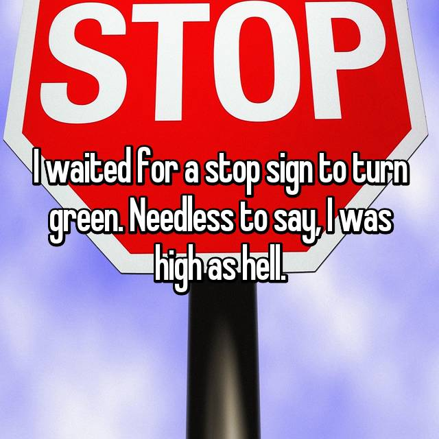 I waited for a stop sign to turn green. Needless to say, I was high as hell.