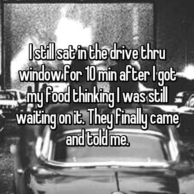 I still sat in the drive thru window for 10 min after I got my food thinking I was still waiting on it. They finally came and told me.