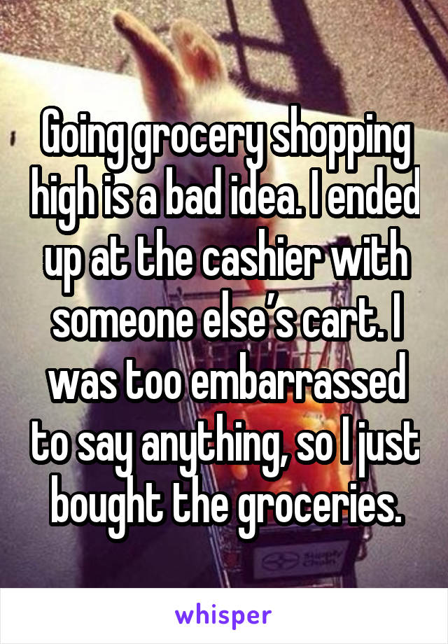 Going grocery shopping high is a bad idea. I ended up at the cashier with someone else's cart. I was too embarrassed to say anything, so I just bought the groceries.