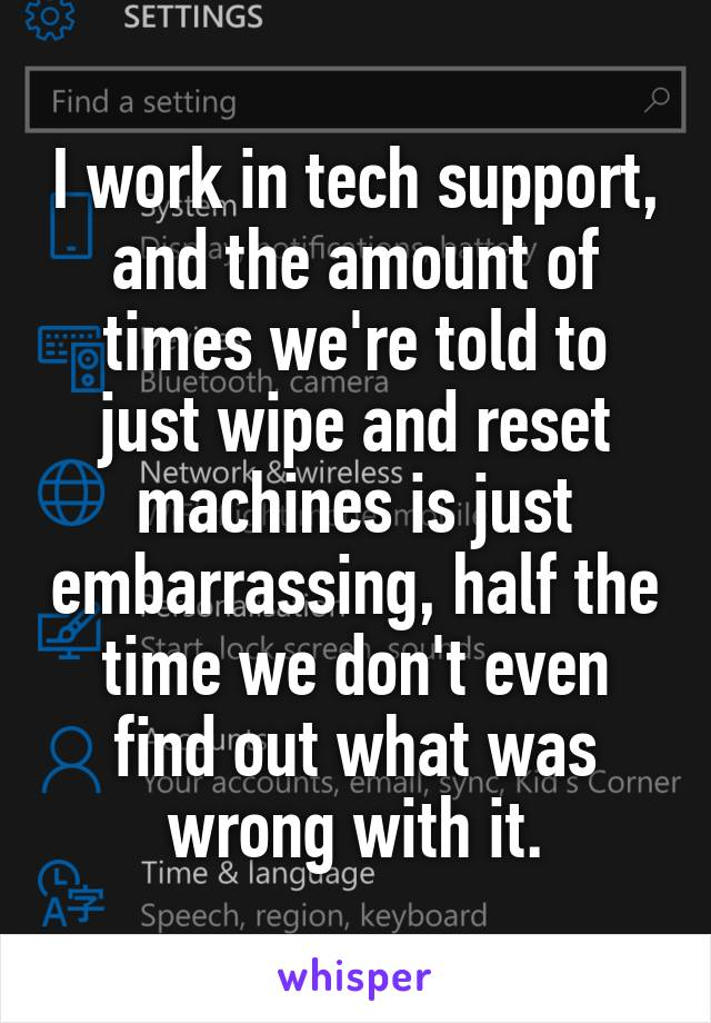 I work in tech support, and the amount of times we're told to just wipe and reset machines is just embarrassing, half the time we don't even find out what was wrong with it.