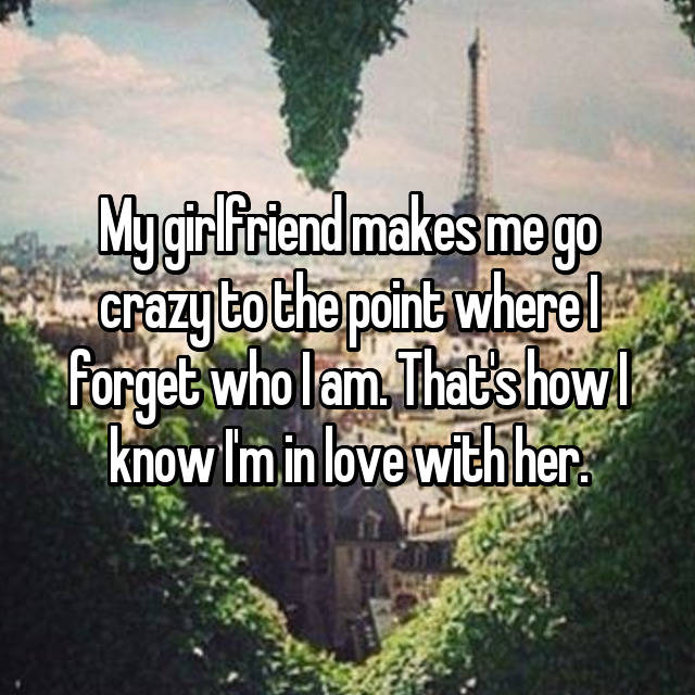 My girlfriend makes me go crazy to the point where I forget who I am. That's how I know I'm in love with her.