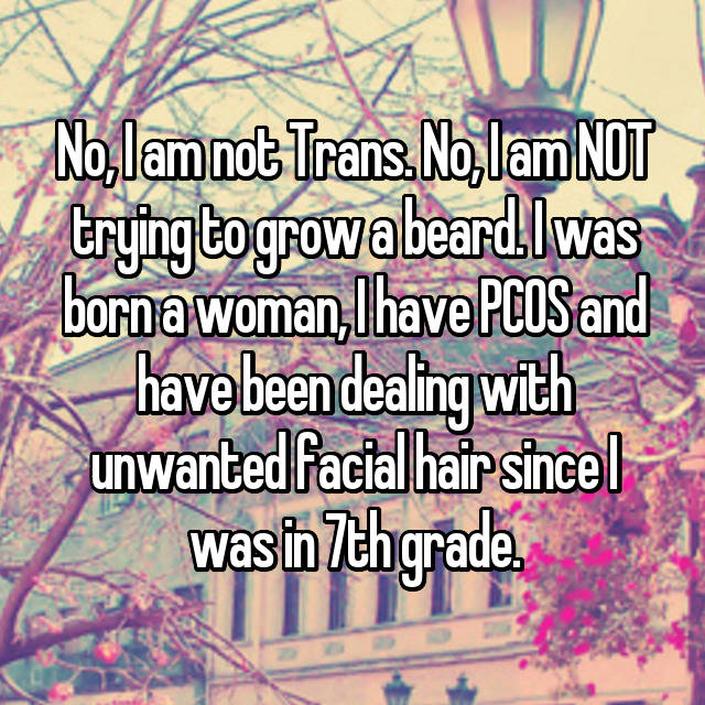 No, I am not Trans. No, I am NOT trying to grow a beard. I was born a woman, I have PCOS and have been dealing with unwanted facial hair since I was in 7th grade.