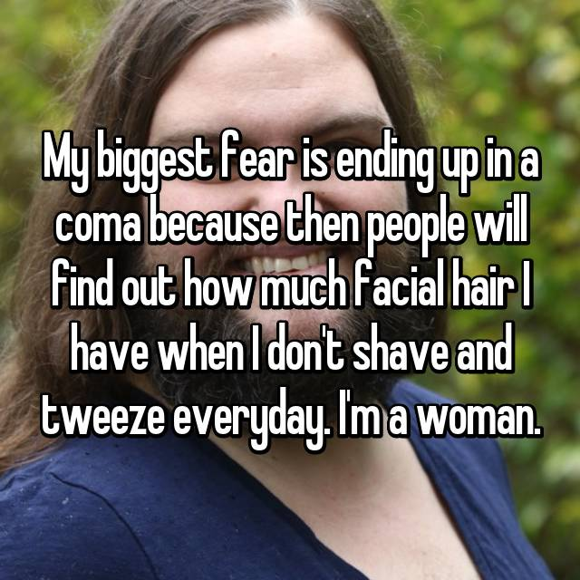 My biggest fear is ending up in a coma because then people will find out how much facial hair I have when I don't shave and tweeze everyday. I'm a woman.