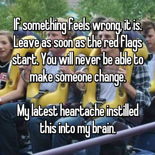 If something feels wrong, it is. Leave as soon as the red flags start. You will never be able to make someone change.  My latest heartache instilled this into my brain.