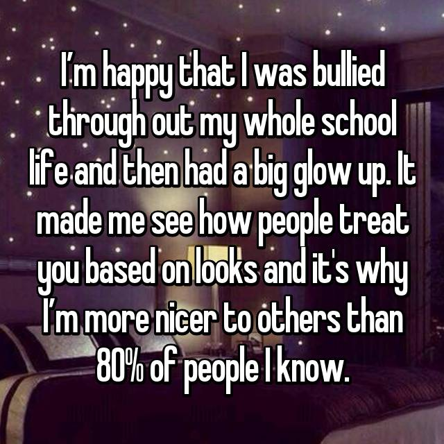 I'm happy that I was bullied through out my whole school life and then had a big glow up. It made me see how people treat you based on looks and it's why I'm more nicer to others than 80% of people I know.