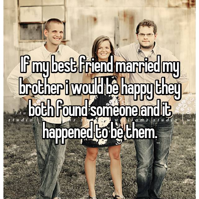 If my best friend married my brother i would be happy they both found someone and it happened to be them.