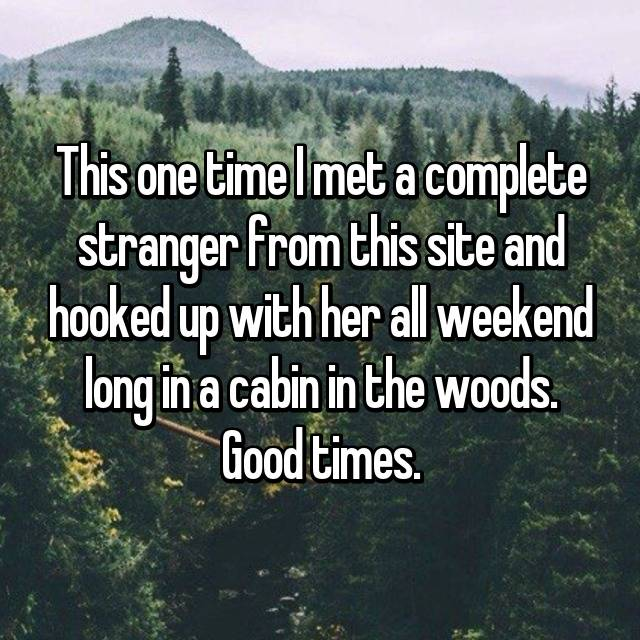 This one time I met a complete stranger from this site and hooked up with her all weekend long in a cabin in the woods. Good times.