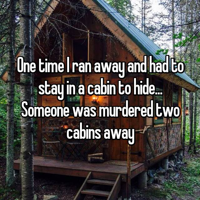One time I ran away and had to stay in a cabin to hide... Someone was murdered two cabins away