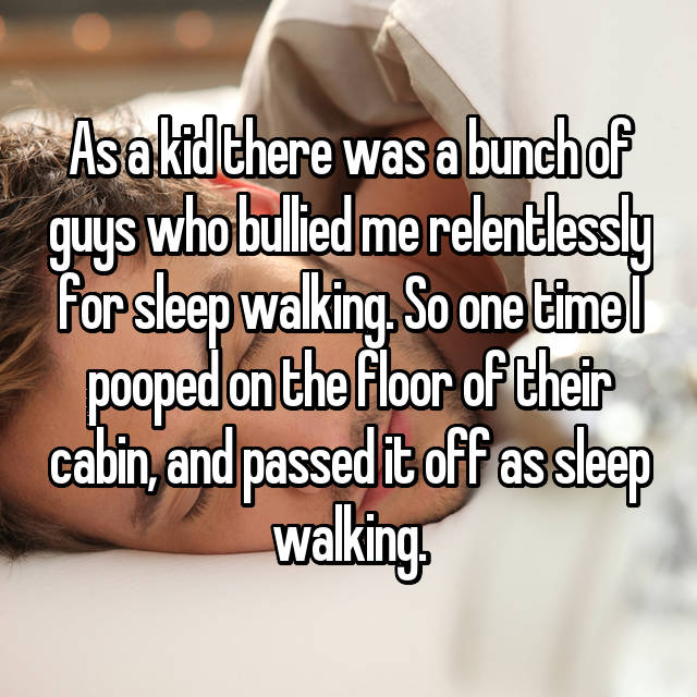 As a kid there was a bunch of guys who bullied me relentlessly for sleep walking. So one time I pooped on the floor of their cabin, and passed it off as sleep walking.