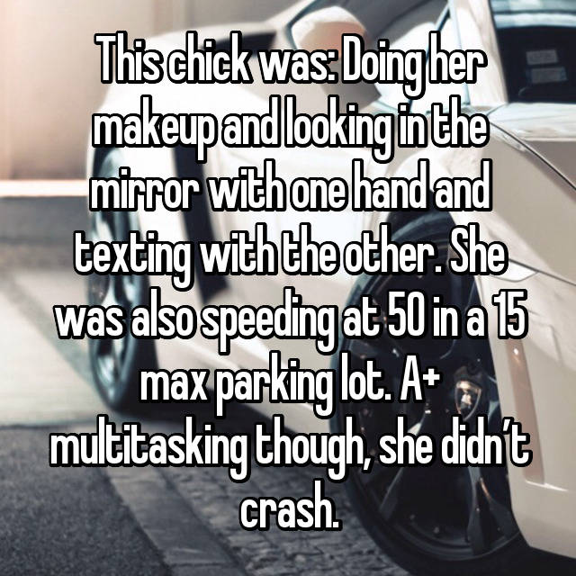 This chick was: Doing her makeup and looking in the mirror with one hand and texting with the other. She was also speeding at 50 in a 15 max parking lot. A+ multitasking though, she didn't crash.