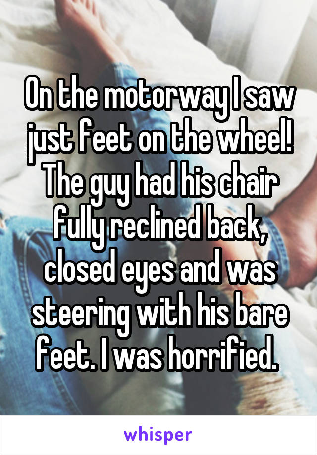 On the motorway I saw just feet on the wheel! The guy had his chair fully reclined back, closed eyes and was steering with his bare feet. I was horrified.