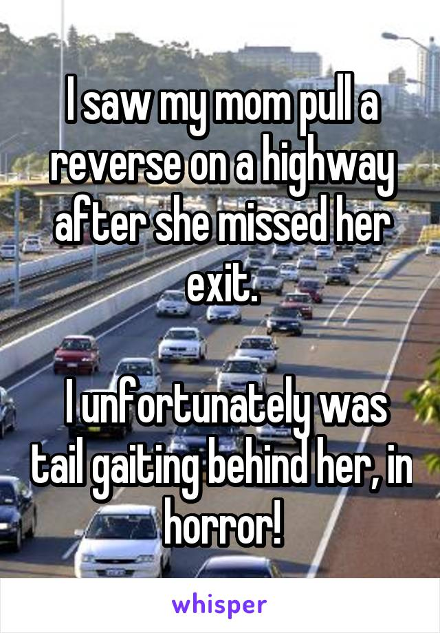 I saw my mom pull a reverse on a highway after she missed her exit.   I unfortunately was tail gaiting behind her, in horror!