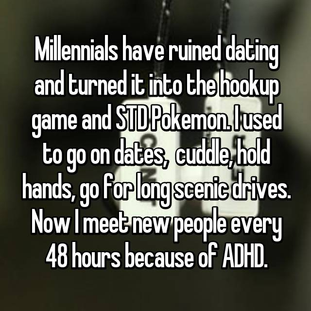 Millennials have ruined dating and turned it into the hookup game and STD Pokemon. I used to go on dates,  cuddle, hold hands, go for long scenic drives. Now I meet new people every 48 hours because of ADHD.