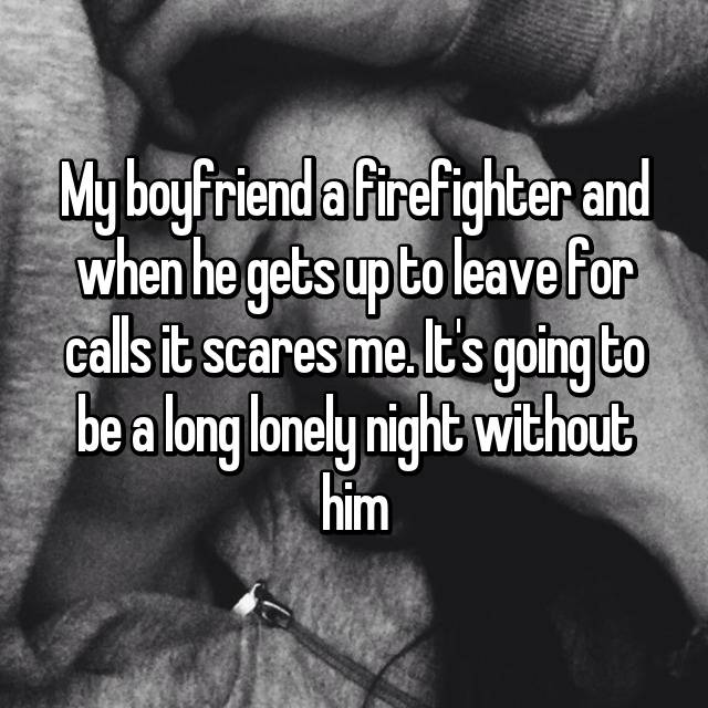 My boyfriend a firefighter and when he gets up to leave for calls it scares me. It's going to be a long lonely night without him