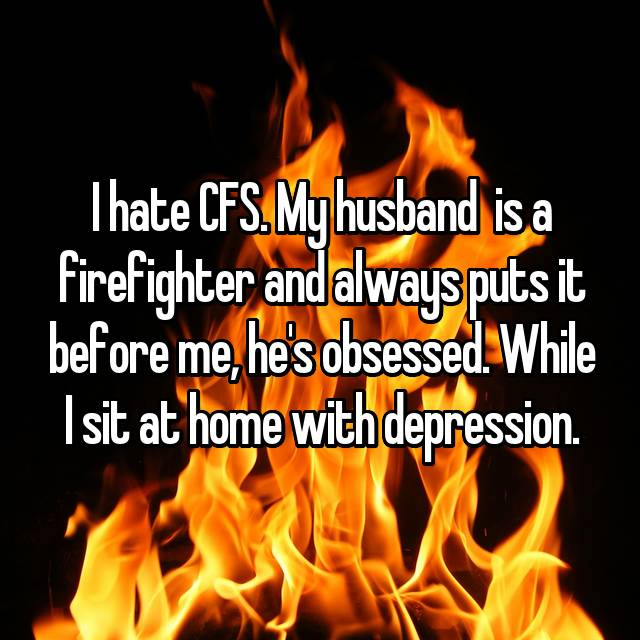 I hate CFS. My husband  is a firefighter and always puts it before me, he's obsessed. While I sit at home with depression.