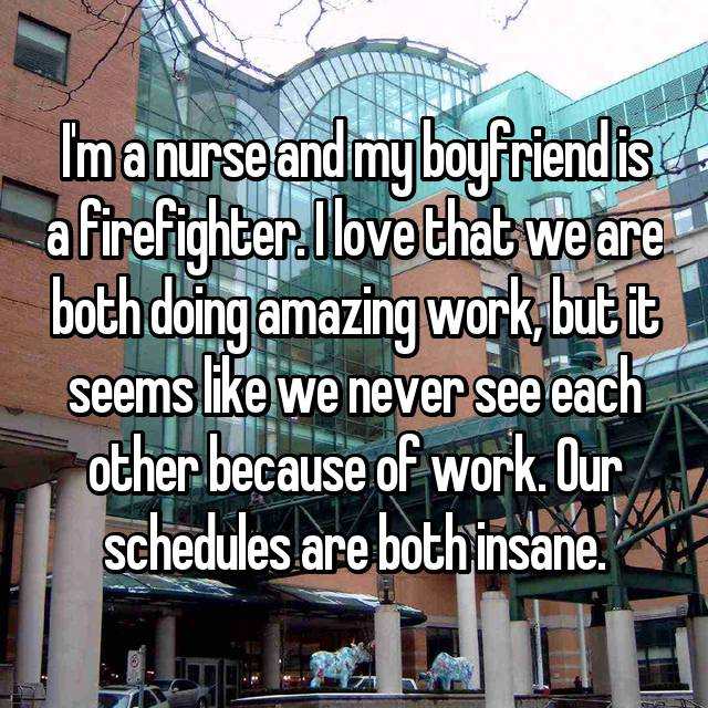 I'm a nurse and my boyfriend is a firefighter. I love that we are both doing amazing work, but it seems like we never see each other because of work. Our schedules are both insane.
