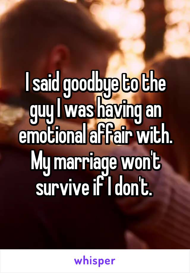 I said goodbye to the guy I was having an emotional affair with. My marriage won't survive if I don't.