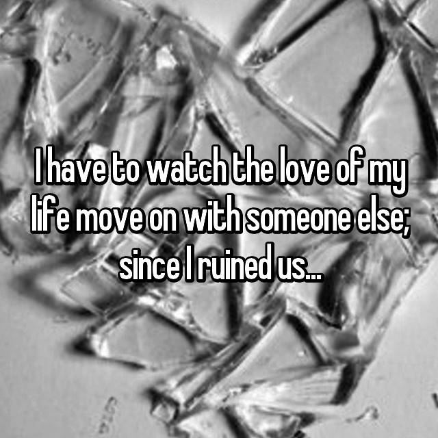 I have to watch the love of my life move on with someone else; since I ruined us...