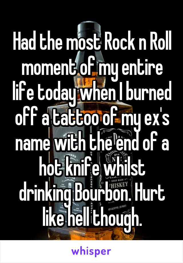 Had the most Rock n Roll moment of my entire life today when I burned off a tattoo of my ex's name with the end of a hot knife whilst drinking Bourbon. Hurt like hell though.