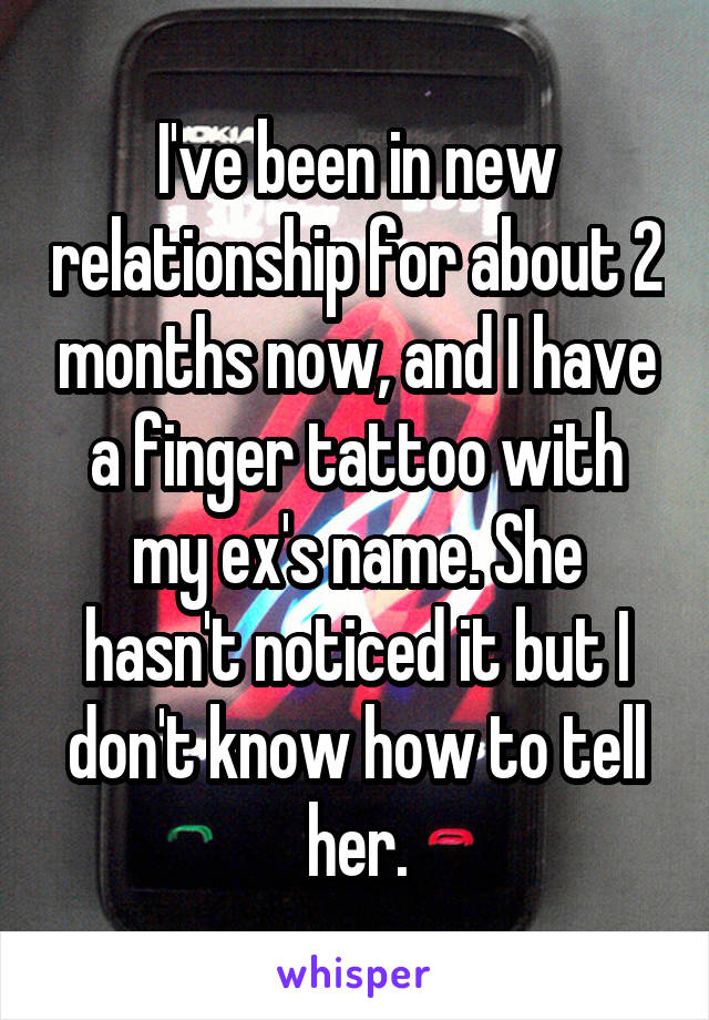I've been in new relationship for about 2 months now, and I have a finger tattoo with my ex's name. She hasn't noticed it but I don't know how to tell her.