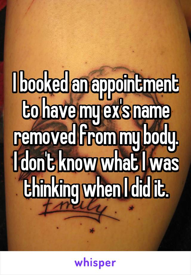 I booked an appointment to have my ex's name removed from my body. I don't know what I was thinking when I did it.