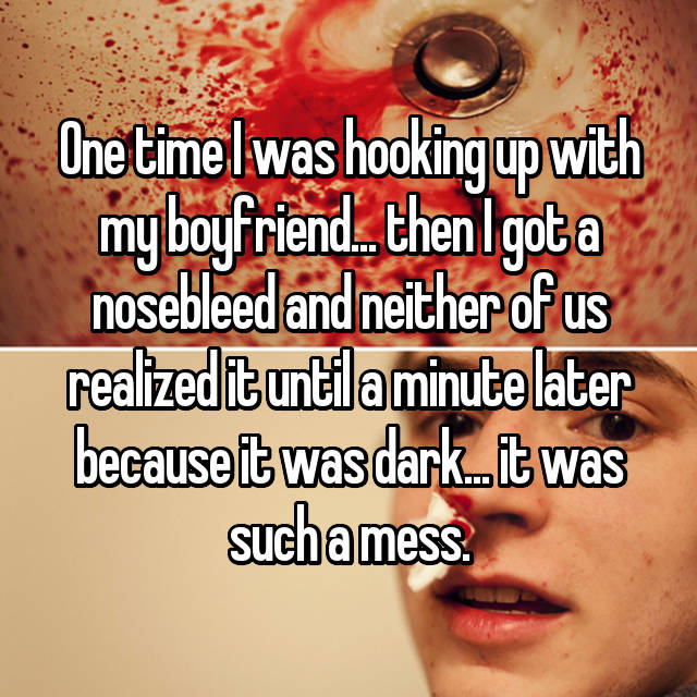 One time I was hooking up with my boyfriend... then I got a nosebleed and neither of us realized it until a minute later because it was dark... it was such a mess.