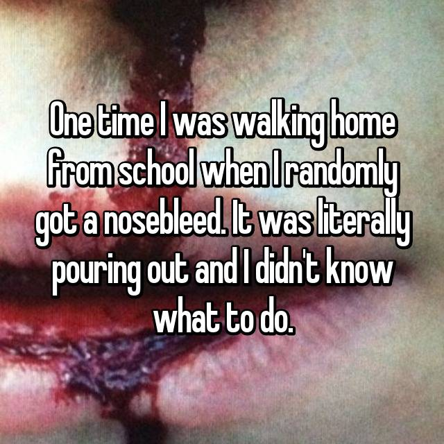 One time I was walking home from school when I randomly got a nosebleed. It was literally pouring out and I didn't know what to do.