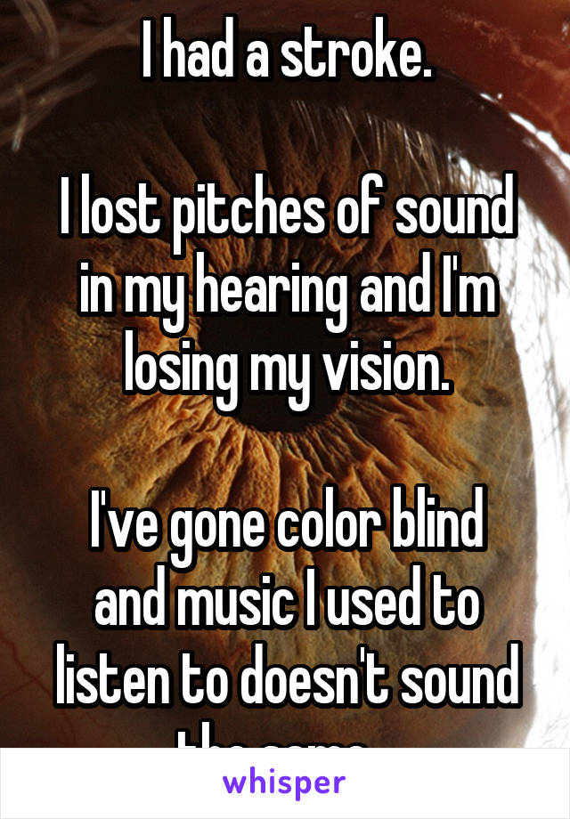 I had a stroke.  I lost pitches of sound in my hearing and I'm losing my vision.  I've gone color blind and music I used to listen to doesn't sound the same...