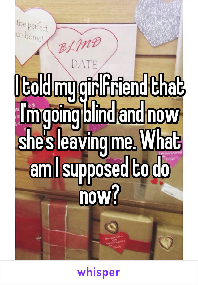 I told my girlfriend that I'm going blind and now she's leaving me. What am I supposed to do now?