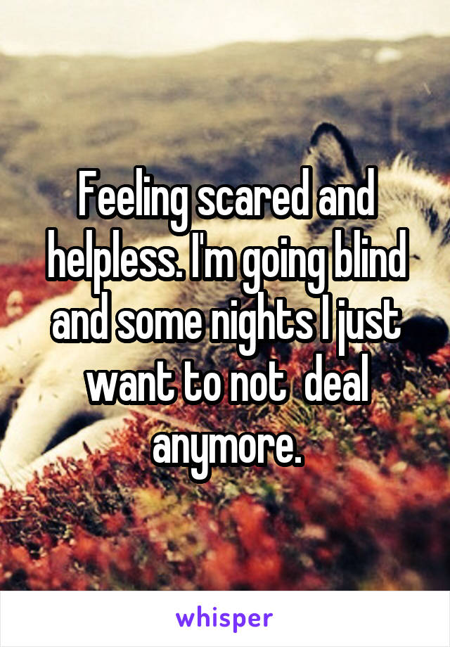 Feeling scared and helpless. I'm going blind and some nights I just want to not  deal anymore.