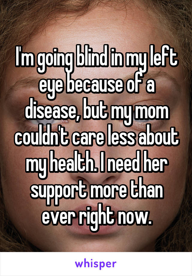 I'm going blind in my left eye because of a disease, but my mom couldn't care less about my health. I need her support more than ever right now.