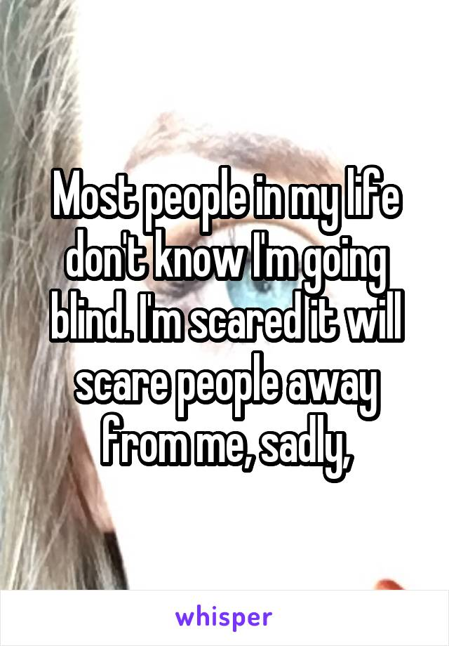 Most people in my life don't know I'm going blind. I'm scared it will scare people away from me, sadly,
