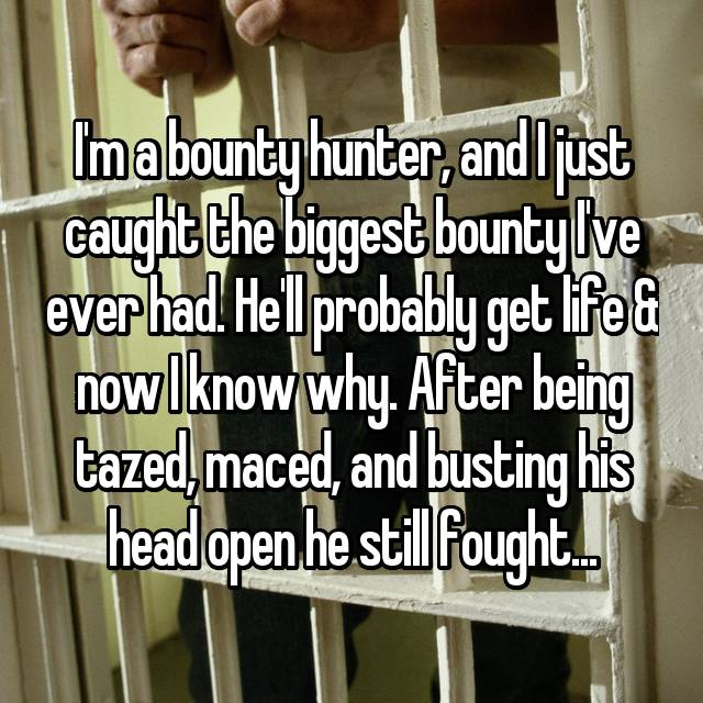 I'm a bounty hunter, and I just caught the biggest bounty I've ever had. He'll probably get life & now I know why. After being tazed, maced, and busting his head open he still fought...