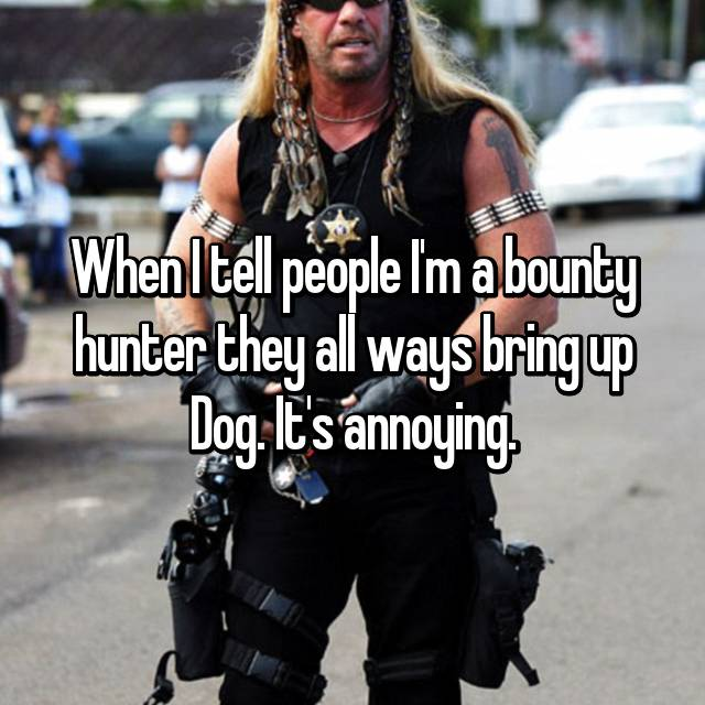 When I tell people I'm a bounty hunter they all ways bring up Dog. It's annoying.