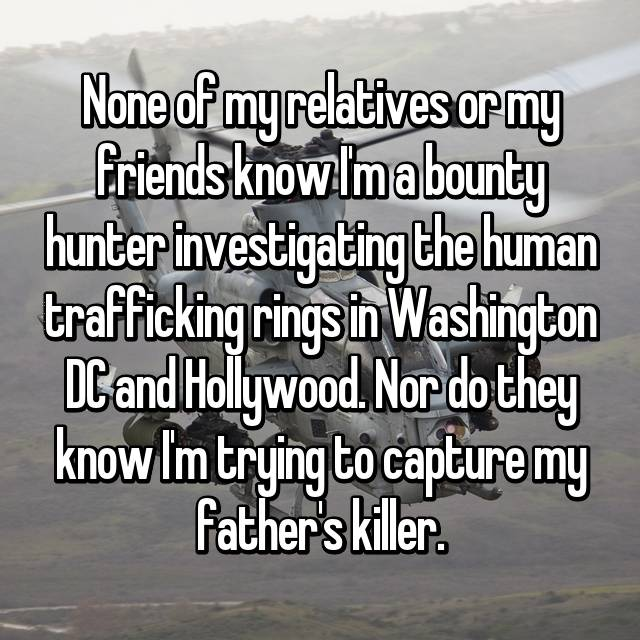 None of my relatives or my friends know I'm a bounty hunter investigating the human trafficking rings in Washington DC and Hollywood. Nor do they know I'm trying to capture my father's killer.