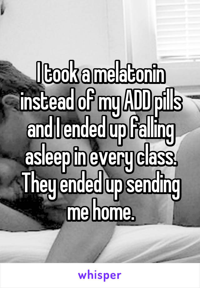 I took a melatonin instead of my ADD pills and I ended up falling asleep in every class. They ended up sending me home.