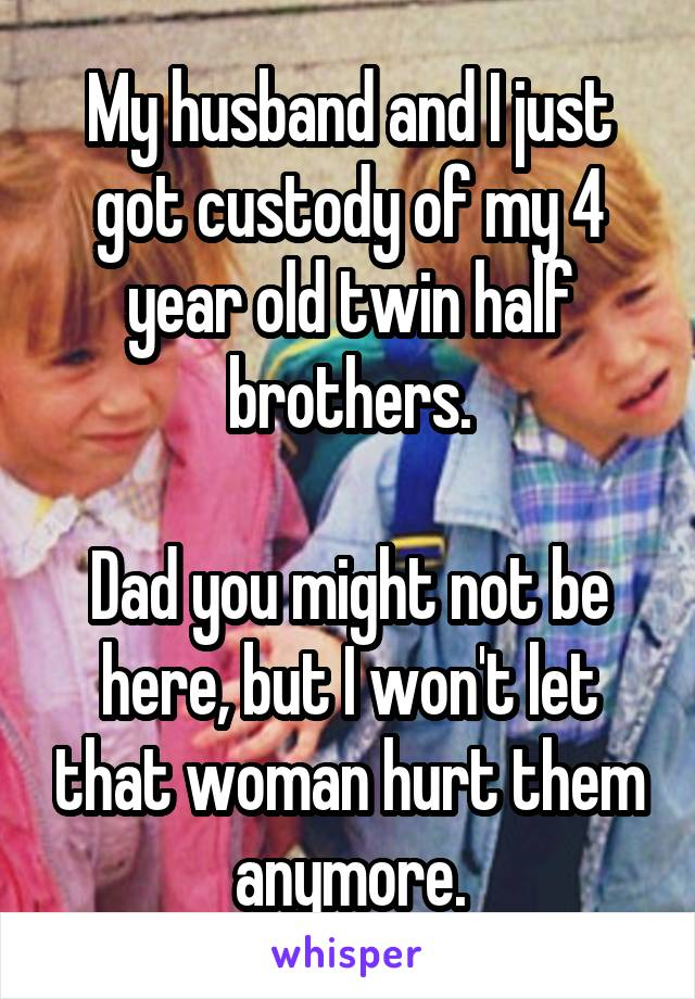 My husband and I just got custody of my 4 year old twin half brothers.  Dad you might not be here, but I won't let that woman hurt them anymore.