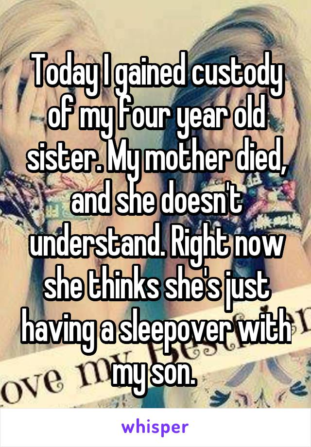 Today I gained custody of my four year old sister. My mother died, and she doesn't understand. Right now she thinks she's just having a sleepover with my son.