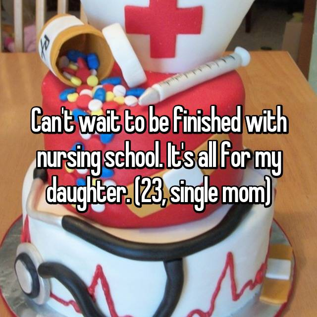 Can't wait to be finished with nursing school. It's all for my daughter. (23, single mom)