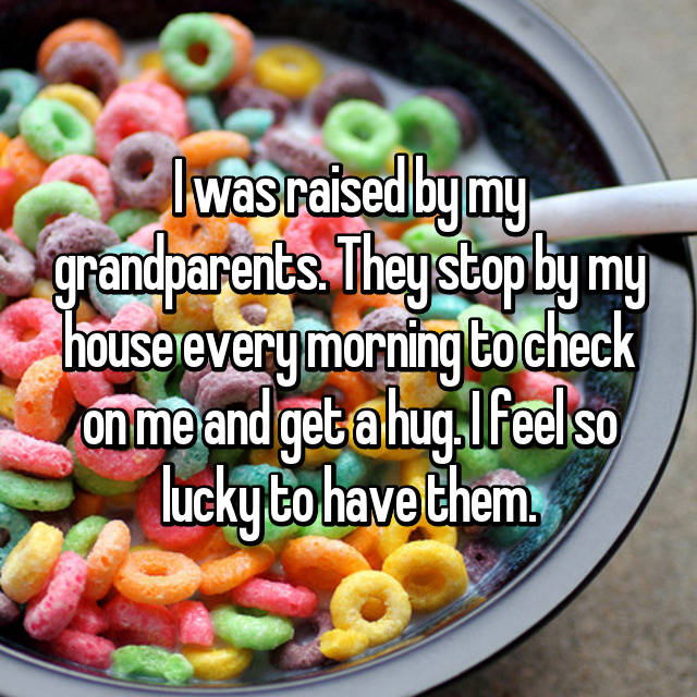 I was raised by my grandparents. They stop by my house every morning to check on me and get a hug. I feel so lucky to have them.