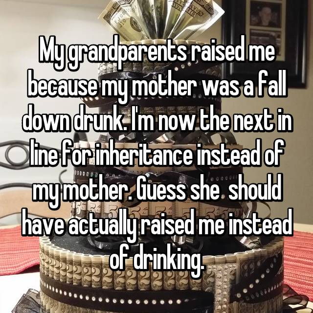 My grandparents raised me because my mother was a fall down drunk. I'm now the next in line for inheritance instead of my mother. Guess she  should have actually raised me instead of drinking.