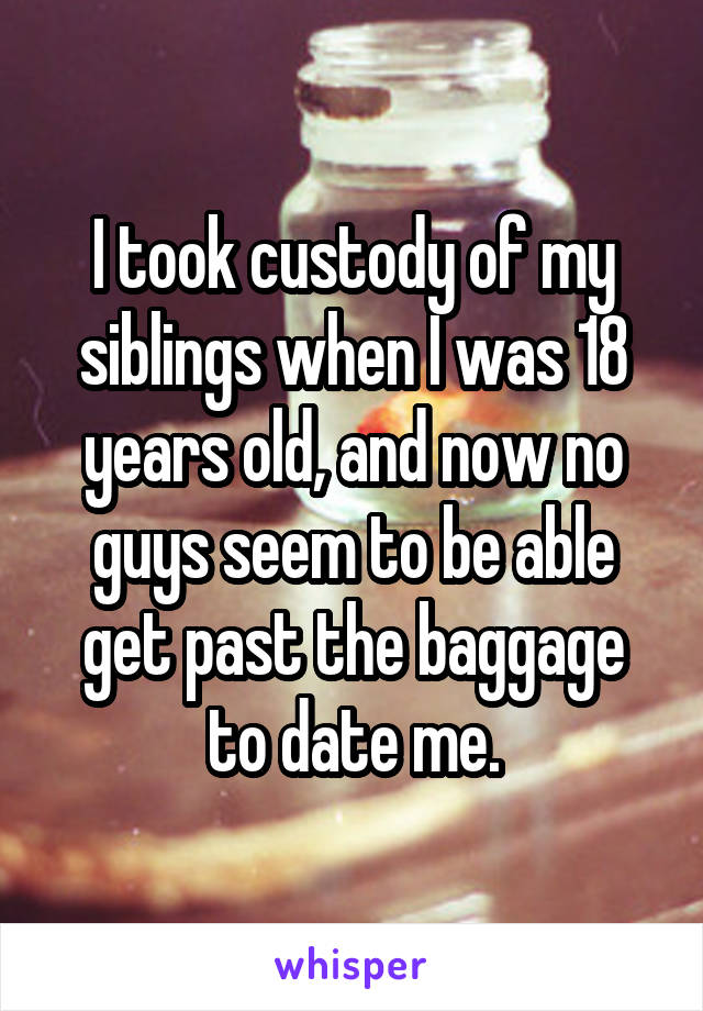 I took custody of my siblings when I was 18 years old, and now no guys seem to be able get past the baggage to date me.
