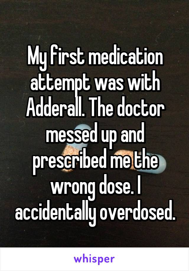 My first medication attempt was with Adderall. The doctor messed up and prescribed me the wrong dose. I accidentally overdosed.