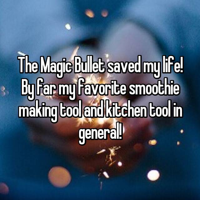 The Magic Bullet saved my life! By far my favorite smoothie making tool and kitchen tool in general!