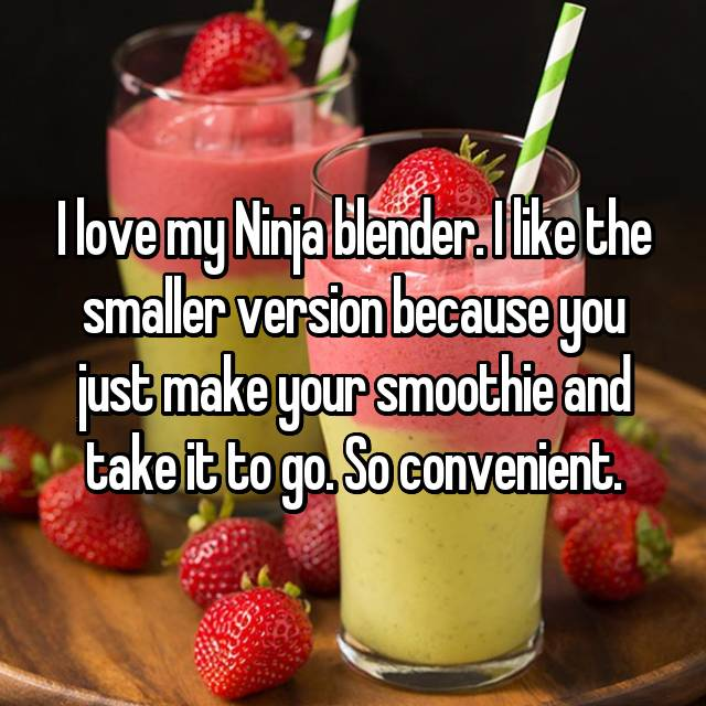 I love my Ninja blender. I like the smaller version because you just make your smoothie and take it to go. So convenient.